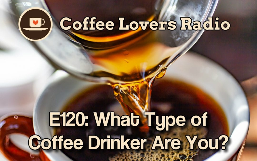What Type of Coffee Drinker Are You? - CLR E120 - Coffee Lovers Radio - Coffee Podcast