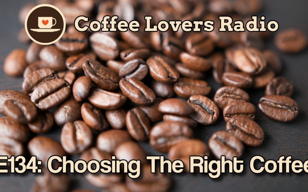 Coffee Lovers Radio - E134 - Choosing The Right Coffee - Coffee Podcast