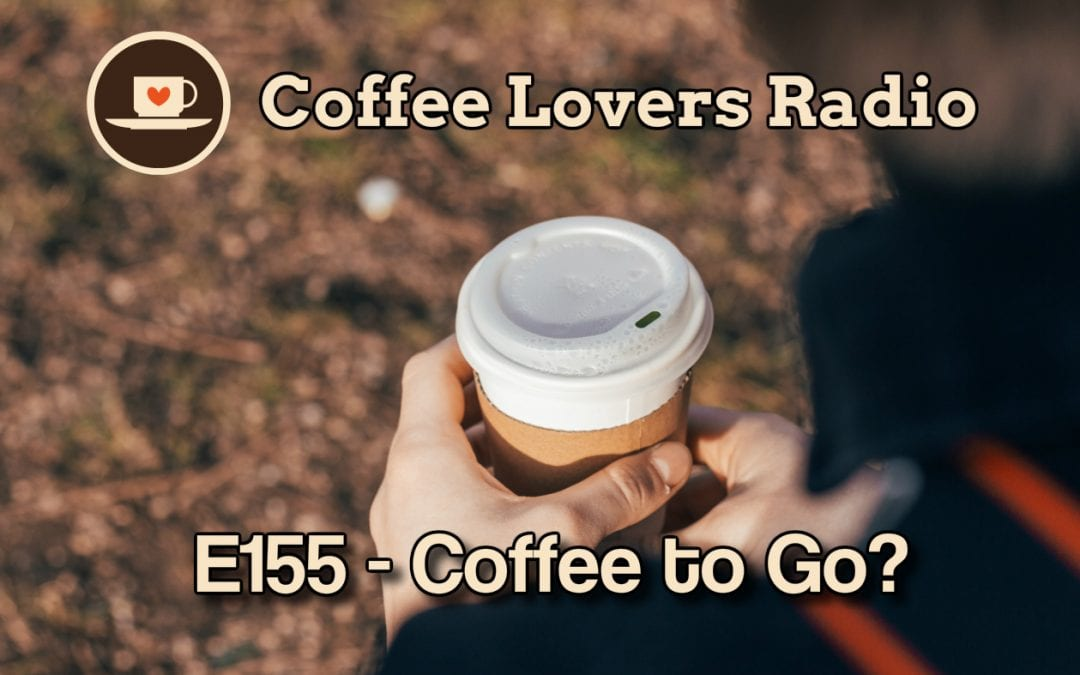 Coffee Lovers Radio Episode 155 - Coffee to Go - Coffee Podcast