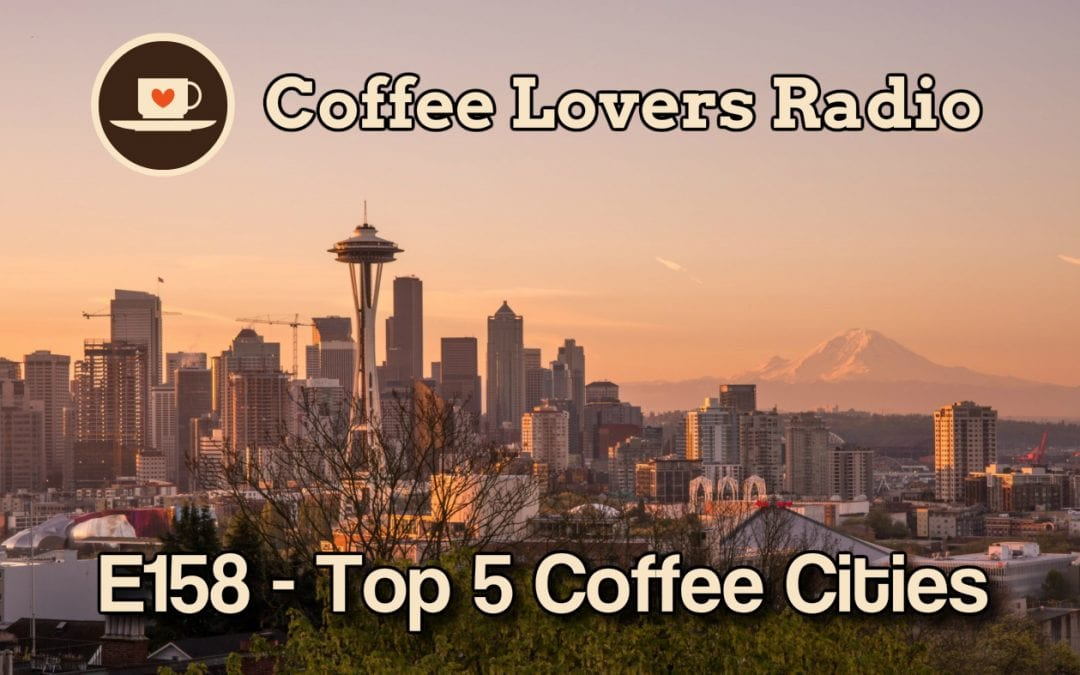 CLR-E158 - Top 5 Coffee Cities - Coffee Podcast